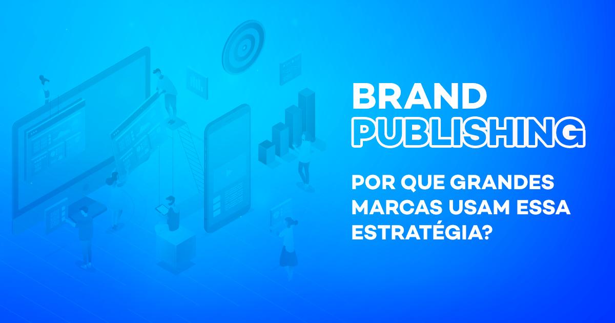 Brand Publishing: por que grandes marcas usam essa estratégia?